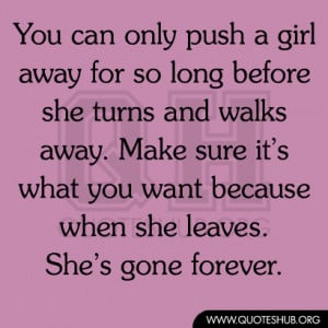 You can only push a girl away for so long before she turns and walks ...