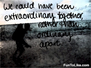 We could have been extraordinary together, rather than ordinary apart ...