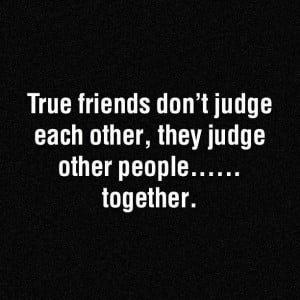 True Friends Don't Judge Each Other,They Judge Other People ...