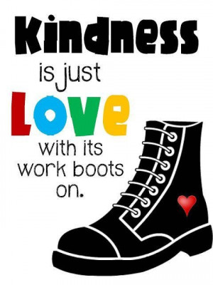 Kindness is just love with its work boots on kindness quote