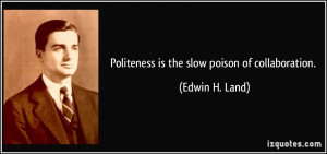Politeness is the slow poison of collaboration. - Edwin H. Land