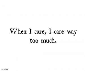 When I care, I care way too much.