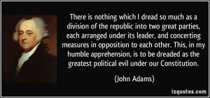 ... as the greatest political evil under our Constitution. - John Adams