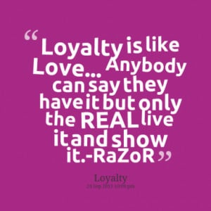 Loyalty is like Love... Anybody can say they have it but only the REAL ...