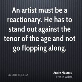 An artist must be a reactionary. He has to stand out against the tenor ...