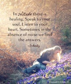 In solitude there is healling. Speak to your soul. Listen to your ...