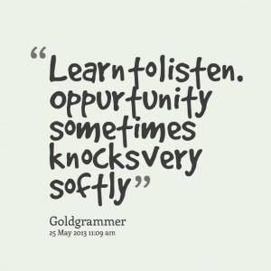 Quotes Picture: learn to listen oppurtunity sometimes knocks very ...