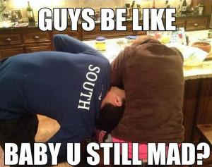Guys be like… baby u still mad?