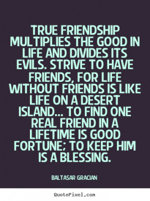 Quote about friendship - True friendship multiplies the good in life ...