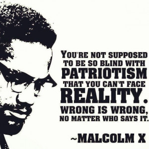 ... can't face reality. Wrong is wrong, no matter who says it. ~Malcolm X