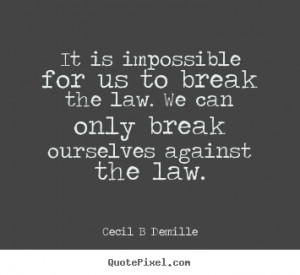 ... us to break the law. we.. Cecil B Demille popular inspirational quotes