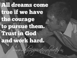 ... the courage to pursue them. Trust in God and work hard. ~ Anonymous