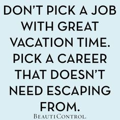 Don't pick a job with great vacation time. Pick a career that doesn ...