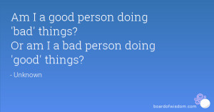 Am I a good person doing 'bad' things? Or am I a bad person doing ...
