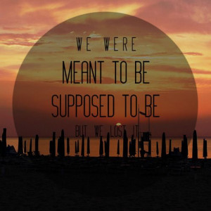 we were meant to be, supposed to be, but we lost it