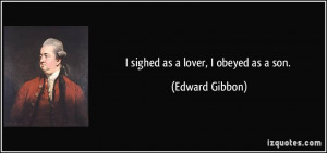 sighed as a lover, I obeyed as a son. - Edward Gibbon