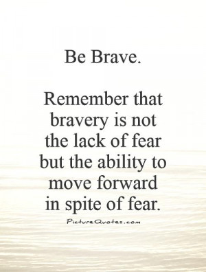 Be Brave. Remember that bravery is not the lack of fear but the ...