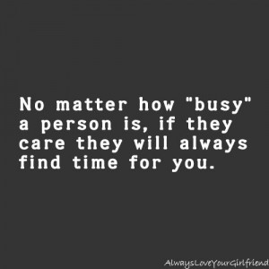... how busy a person is, if they care they will always find time for you
