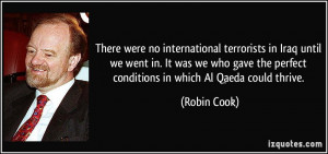 ... the perfect conditions in which Al Qaeda could thrive. - Robin Cook