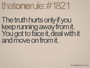 The truth hurts only if you keep running away from it. You got to face ...