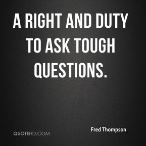 Fred Thompson - a right and duty to ask tough questions.