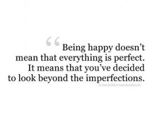 Being happy doesn't mean that everything is perfect. It means that you ...