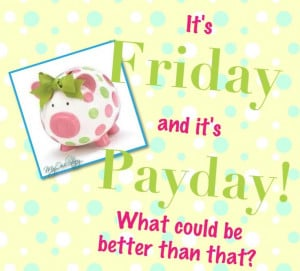 It's Friday and it's Payday! What could be better than that ...