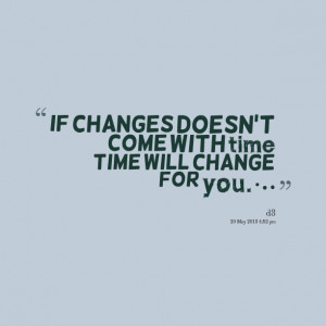 Quotes Picture: if changes doesn't come with time time will change for ...