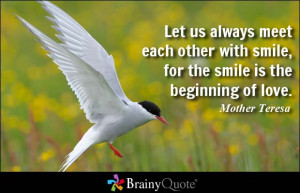 Let us always meet each other with smile, for the smile is the ...