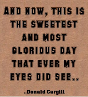 ... , this is the sweetest and most glorious day that eve. Donald Cargill