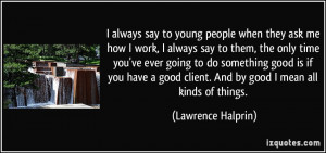 always say to young people when they ask me how I work, I always say ...