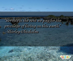 Service is the rent we pay for the privilege of living on this earth ...