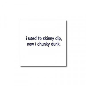 Funny Quotes And Sayings - I Used to Skinny Dip now I chunky Dunk ...