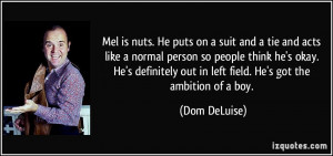 ... out in left field. He's got the ambition of a boy. - Dom DeLuise