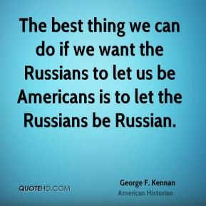 George F. Kennan - The best thing we can do if we want the Russians to ...