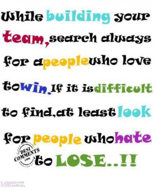 While Building Your Team, Search Always For A People Who Love To Win ...