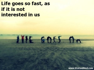 Life goes so fast, as if it is not interested in us - Life Quotes ...
