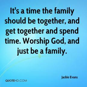 It's a time the family should be together, and get together and spend ...