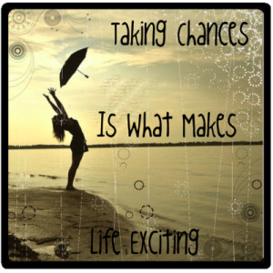 Taking Chances Is What Making Life Exciting by xoluvmeganxo on ...