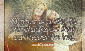sister is a little bit of childhood that can never be lost.