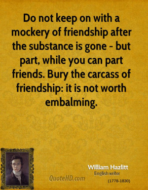 ... friends. Bury the carcass of friendship: it is not worth embalming