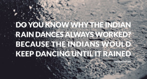 Do you know why the Indian rain dances always worked?...