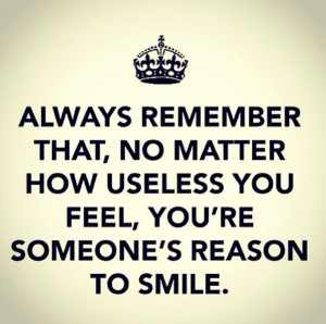 You're someone's reson to smile :)
