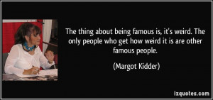 The thing about being famous is, it's weird. The only people who get ...