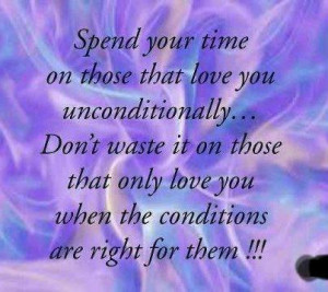 time on those that love you unconditionally... Don't waste it on those ...