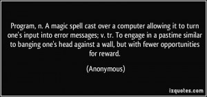 Program, n. A magic spell cast over a computer allowing it to turn one ...