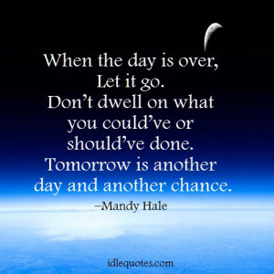 When the day is over, let it go. Don't dwell on what you could've ...