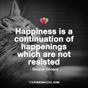 Happiness is a continuation of happenings which are not resisted ...