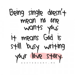 ... mean no one wants you; it means God is still busy writing your love