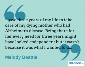 ... life to take care of my dying mother who had alzheimer s disease being